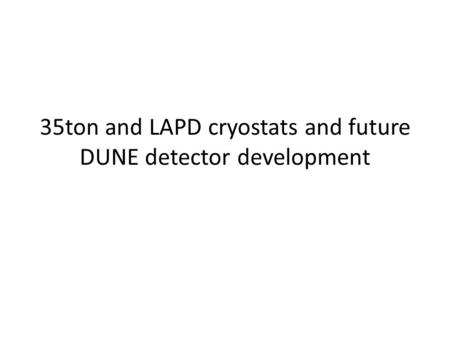 35ton and LAPD cryostats and future DUNE detector development.