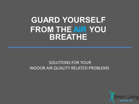 GUARD YOURSELF FROM THE AIR YOU BREATHE SOLUTIONS FOR YOUR INDOOR AIR QUALITY RELATED PROBLEMS.