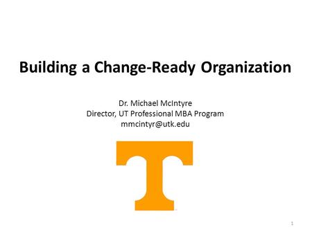 1 Building a Change-Ready Organization Dr. Michael McIntyre Director, UT Professional MBA Program