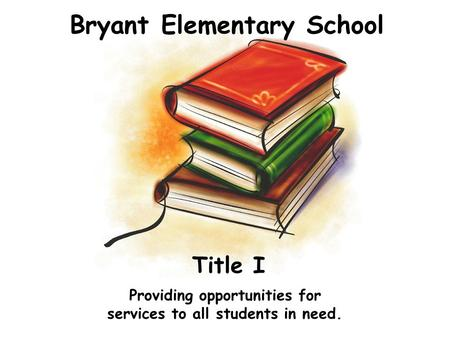 Bryant Elementary School Providing opportunities for services to all students in need. Title I.