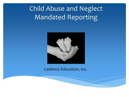 Child Abuse and Neglect Mandated Reporting Cadence Education, Inc.