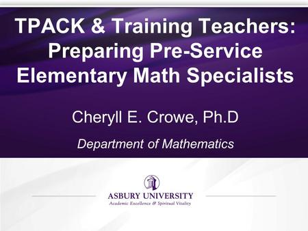 TPACK & Training Teachers: Preparing Pre-Service Elementary Math Specialists Cheryll E. Crowe, Ph.D Department of Mathematics.