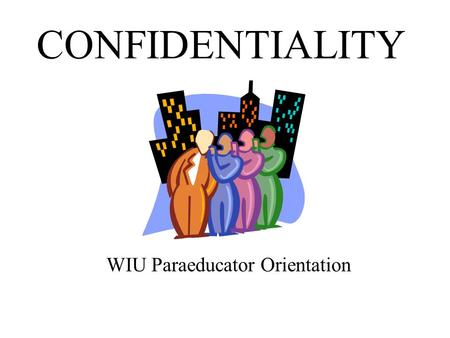 CONFIDENTIALITY WIU Paraeducator Orientation. Objectives This PowerPoint presentation on confidentiality is designed to meet federal requirements for.