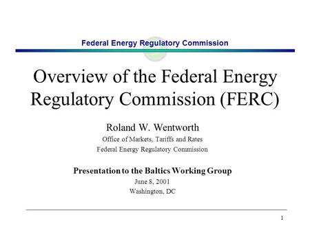 Federal Energy Regulatory Commission 1 Overview of the Federal Energy Regulatory Commission (FERC) Roland W. Wentworth Office of Markets, Tariffs and Rates.
