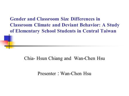 Gender and Classroom Size Differences in Classroom Climate and Deviant Behavior: A Study of Elementary School Students in Central Taiwan Chia- Hsun Chiang.