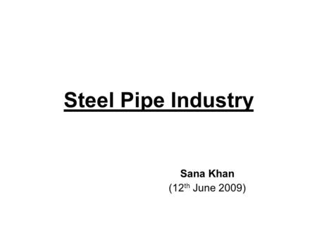 Steel Pipe Industry Sana Khan (12 th June 2009). Industry Overview Indian Pipe industry is among the world's top manufacturing hub and one of the major.