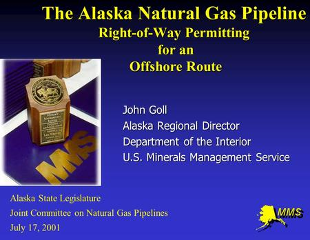 The Alaska Natural Gas Pipeline Right-of-Way Permitting for an Offshore Route John Goll Alaska Regional Director Department of the Interior U.S. Minerals.