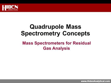 Www.HidenAnalytical.com Quadrupole Mass Spectrometry Concepts Mass Spectrometers for Residual Gas Analysis.