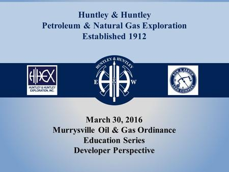 March 30, 2016 Murrysville Oil & Gas Ordinance Education Series Developer Perspective Huntley & Huntley Petroleum & Natural Gas Exploration Established.