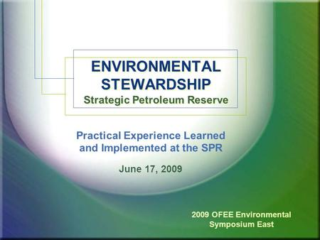 1 ENVIRONMENTAL STEWARDSHIP Strategic Petroleum Reserve Practical Experience Learned and Implemented at the SPR June 17, 2009 2009 OFEE Environmental Symposium.