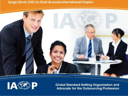 Global Standard-Setting Organization and Advocate <strong>for</strong> the Outsourcing Profession Serge Librot, COP, Co-Chair Brussels International Chapter.