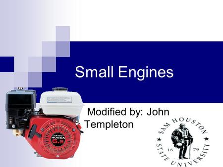 Small Engines Modified by: John Templeton. Objectives Describe the operation of small gas engine ignition systems Describe the fundamental scientific.