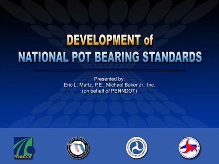 Project Background Goal: Develop pot bearing standards that can be used nationwide. Pooled fund study managed by PENNDOT Bureau of Planning & Research.