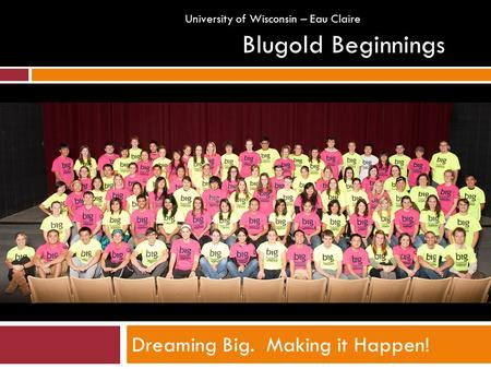 Dreaming Big. Making it Happen! Blugold Beginnings University of Wisconsin – Eau Claire.