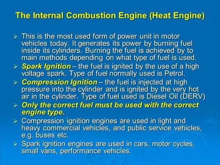 The Internal Combustion Engine (Heat Engine)  This is the most used form of power unit in motor vehicles today. It generates its power by burning fuel.