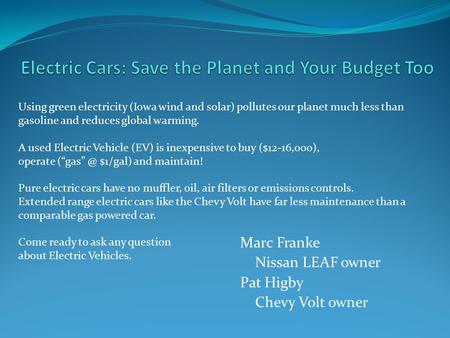 Marc Franke Nissan LEAF owner Pat Higby Chevy Volt owner Using green electricity (Iowa wind and solar) pollutes our planet much less than gasoline and.