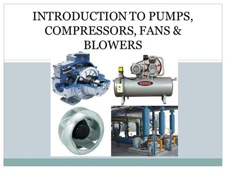 INTRODUCTION TO PUMPS, COMPRESSORS, FANS & BLOWERS.