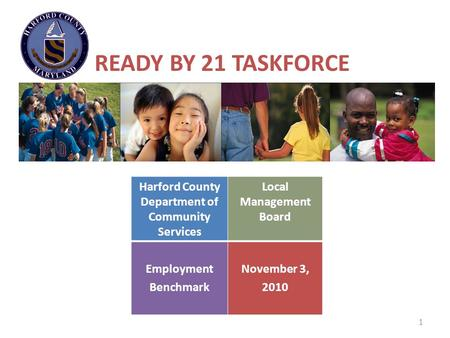 1 READY BY 21 TASKFORCE Harford County Department of Community Services Local Management Board Employment Benchmark November 3, 2010.