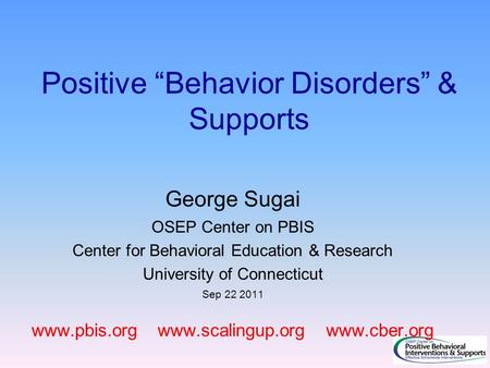 "Positive ""Behavior Disorders"" & Supports George Sugai OSEP Center on PBIS Center for Behavioral Education & Research University of Connecticut Sep 22 2011."