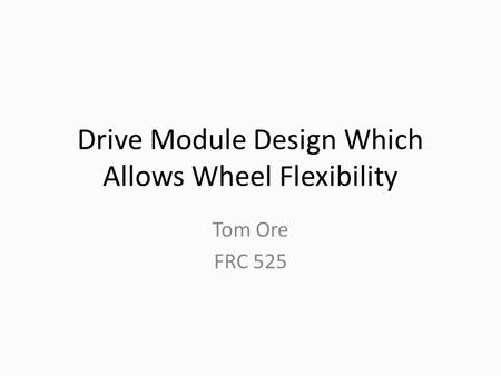 Drive Module Design Which Allows Wheel Flexibility Tom Ore FRC 525.