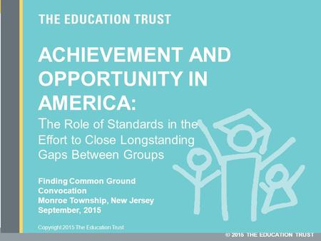 © 2015 THE EDUCATION TRUST Copyright 2015 The Education Trust ACHIEVEMENT AND OPPORTUNITY IN AMERICA: T he Role of Standards in the Effort to Close Longstanding.