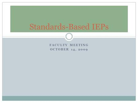 FACULTY MEETING OCTOBER 14, 2009 Standards-Based IEPs.