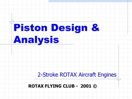 Piston Design & Analysis 2-Stroke ROTAX Aircraft Engines ROTAX FLYING CLUB - 2001 ©