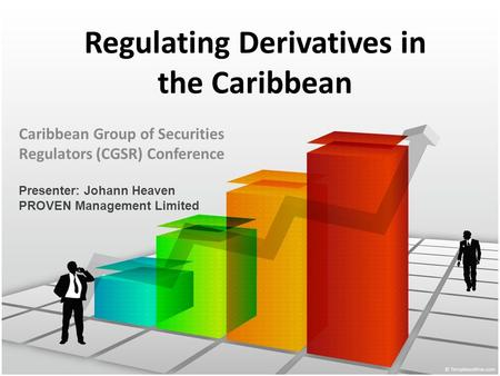 Regulating Derivatives in the Caribbean Caribbean Group of Securities Regulators (CGSR) Conference Presenter: Johann Heaven PROVEN Management Limited.