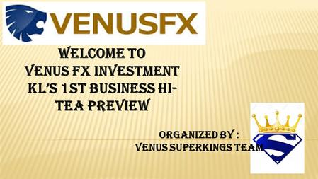 WELCOME TO VENUS FX INVESTMENT KL'S 1ST BUSINESS HI- TEA PREVIEW ORGANIZED BY : VENUS SUPERKINGS TEAM.
