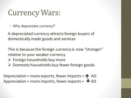 Currency Wars: Why depreciate currency? A depreciated currency attracts foreign buyers of domestically made goods and services This is because the foreign.