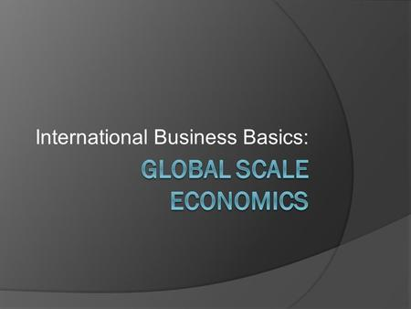 International Business Basics:. Business on a Global Scale  The making, buying, and selling of goods and services inside a county is Domestic Business.
