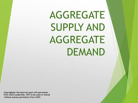 AGGREGATE SUPPLY AND AGGREGATE DEMAND Copyrighted. Revised and used with permission from ACDC Leadership. NOT to be used or shared without express permission.