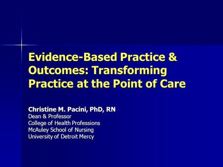 Evidence-Based Practice & Outcomes: Transforming Practice at the Point of Care Christine M. Pacini, PhD, RN Dean & Professor College of Health Professions.