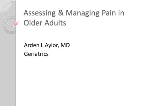 Assessing & Managing Pain in Older Adults Arden L Aylor, MD Geriatrics.