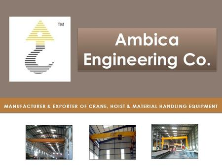 MANUFACTURER & EXPORTER OF CRANE, HOIST & MATERIAL HANDLING EQUIPMENT Ambica Engineering Co. Ambica Engineering Co.