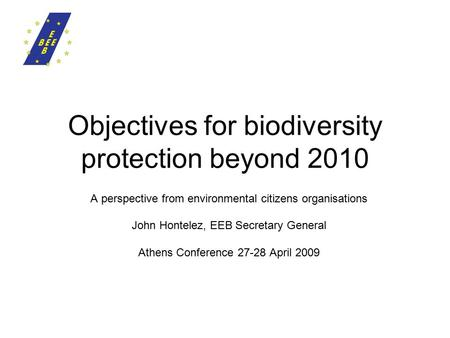 Objectives for biodiversity protection beyond 2010 A perspective from environmental citizens organisations John Hontelez, EEB Secretary General Athens.