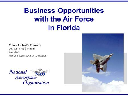 Business Opportunities with the Air Force in Florida Colonel John D. Thomas U.S. Air Force (Retired) President National Aerospace Organization 1.