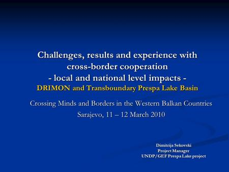 Challenges, results and experience with cross-border cooperation - local and national level impacts - DRIMON and Transboundary Prespa Lake Basin Crossing.