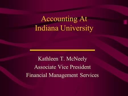 Accounting At Indiana University Kathleen T. McNeely Associate Vice President Financial Management Services.