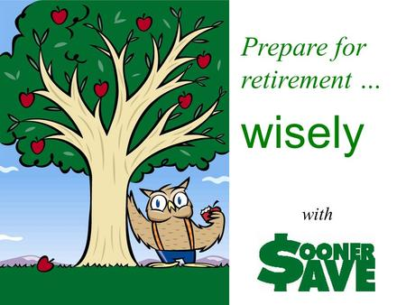 Prepare for retirement … wisely with. Today's SoonerSave Agenda The Nuts and Bolts of SoonerSave Prepare for Retirement … Wisely Your SoonerSave Investment.
