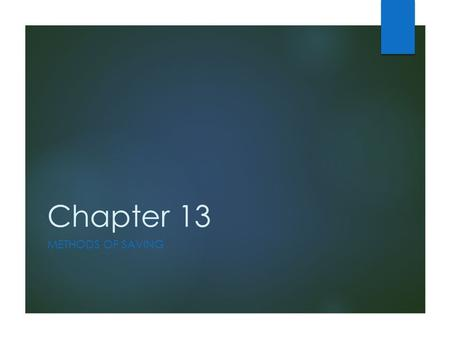 Chapter 13 METHODS OF SAVING. Learning Objectives  Explore the ways in which savings can earn interest  Examine the different types of bank accounts.