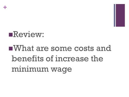 + Review: What are some costs and benefits of increase the minimum wage.