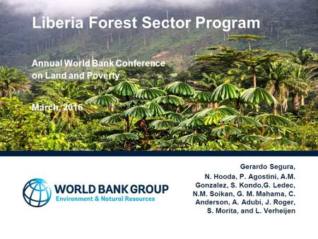 Liberia Forest Sector Program Annual World Bank Conference on Land and Poverty March, 2016 Gerardo Segura, N. Hooda, P. Agostini, A.M. Gonzalez, S. Kondo,G.