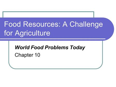 Food Resources: A Challenge for Agriculture World Food Problems Today Chapter 10.