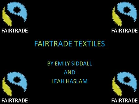 FAIRTRADE TEXTILESFAIRTRADE TEXTILES BY EMILY SIDDALL AND LEAH HASLAM.
