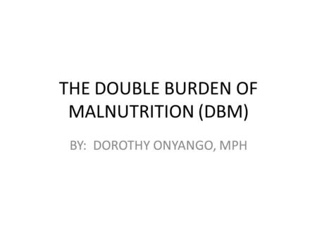 THE DOUBLE BURDEN OF MALNUTRITION (DBM) BY: DOROTHY ONYANGO, MPH.