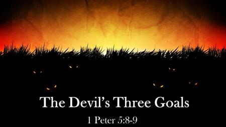 The Devil's Three Goals 1 Peter 5:8-9. 2 Corinthians 2:11 lest Satan should take advantage of us; for we are not ignorant of his devices.