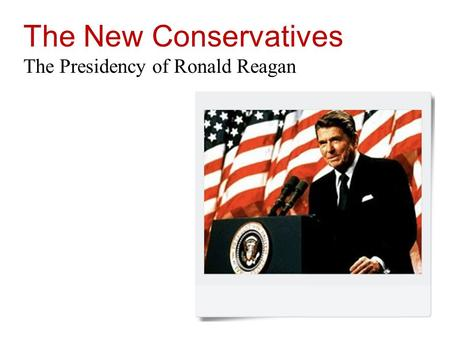 The <strong>New</strong> Conservatives The Presidency of Ronald Reagan.