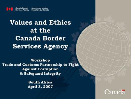 Values and Ethics at the Canada Border Services Agency Workshop Trade and Customs Partnership to Fight Against Corruption & Safeguard Integrity South Africa.