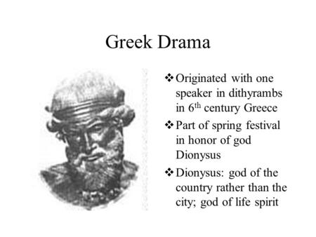 Greek Drama  Originated with one speaker in dithyrambs in 6 th century Greece  Part of spring festival in honor of god Dionysus  Dionysus: god of the.